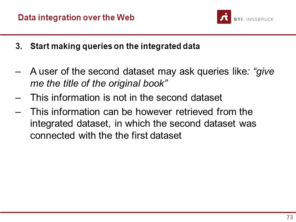 "73 Data integration over the Web 3.Start making queries on the integrated data –A user of the second dataset may ask queries like: ""give me the title"