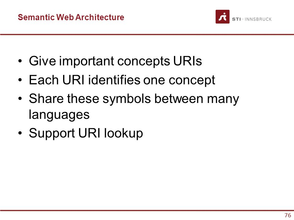 76 Semantic Web Architecture Give important concepts URIs Each URI identifies one concept Share these symbols between many languages Support URI looku