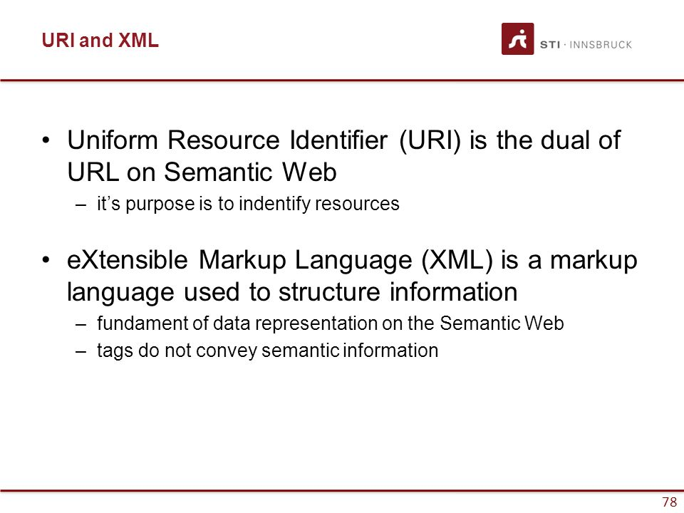 78 URI and XML Uniform Resource Identifier (URI) is the dual of URL on Semantic Web –it's purpose is to indentify resources eXtensible Markup Language