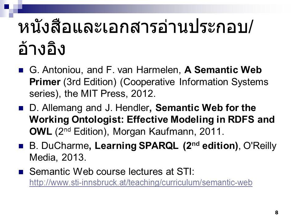 หนังสือและเอกสารอ่านประกอบ / อ้างอิง G. Antoniou, and F. van Harmelen, A Semantic Web Primer (3rd Edition) (Cooperative Information Systems series), t