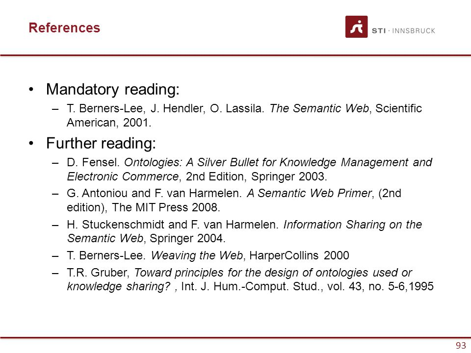 93 Mandatory reading: –T. Berners-Lee, J. Hendler, O. Lassila. The Semantic Web, Scientific American, 2001. Further reading: –D. Fensel. Ontologies: A