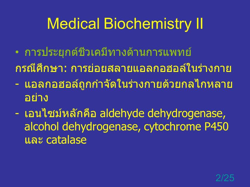 Medical Biochemistry II การประยุกต์ชีวเคมีทางด้านการแพทย์ กรณีศึกษา: การย่อยสลายแอลกอฮอล์ในร่างกาย -แอลกอฮอล์ถูกกำจัดในร่างกายด้วยกลไกหลาย อย่าง -เอนไซม์หลักคือ aldehyde dehydrogenase, alcohol dehydrogenase, cytochrome P450 และ catalase 2/25