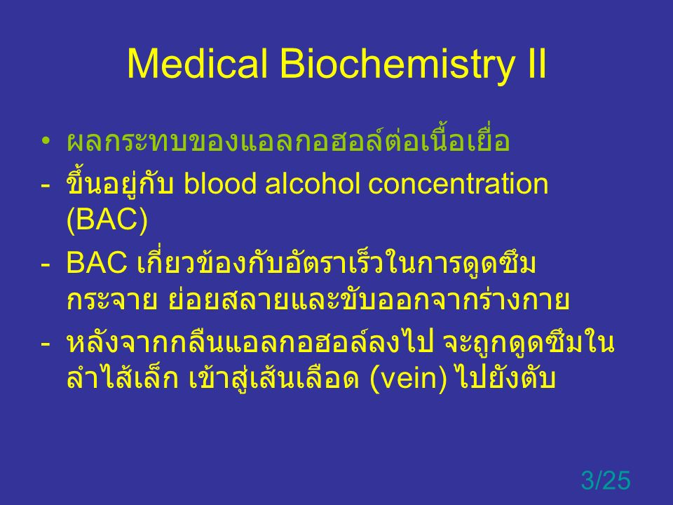 Medical Biochemistry II ผลของปัจจัยสิ่งแวดล้อมต่อ BAC - อัตราการดื่มเครื่องดื่มแอลกอฮอล์ - การมีอยู่ของอาหารในกระเพาะ - ประเภทของเครื่องดื่มแอลกอฮอล์ - ปัจจัยทางพันธุกรรม ( ความผันแปรของเอนไซม์ ADH และ ALDH2 4/25