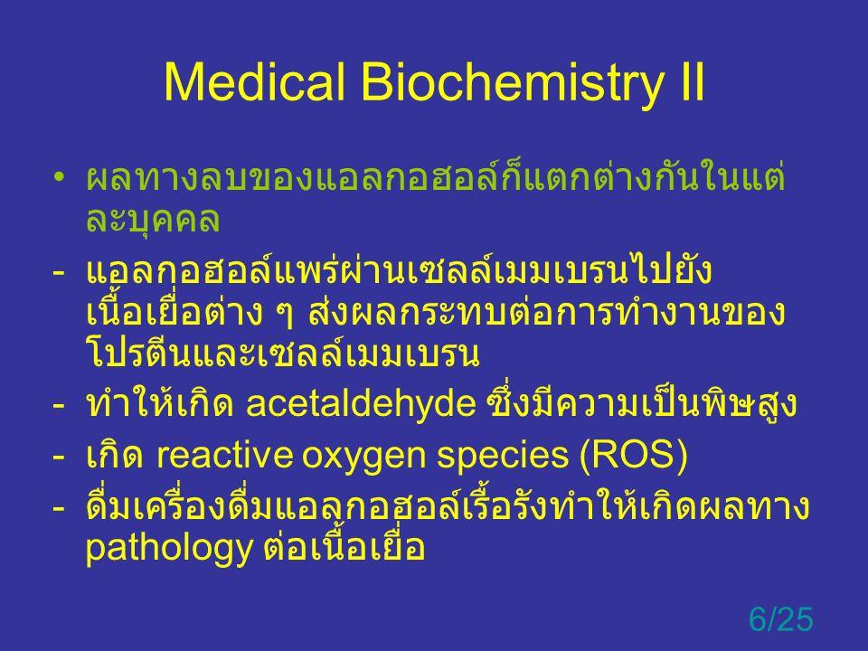 Medical Biochemistry II ผลทางลบของแอลกอฮอล์ก็แตกต่างกันในแต่ ละบุคคล - แอลกอฮอล์แพร่ผ่านเซลล์เมมเบรนไปยัง เนื้อเยื่อต่าง ๆ ส่งผลกระทบต่อการทำงานของ โปรตีนและเซลล์เมมเบรน - ทำให้เกิด acetaldehyde ซึ่งมีความเป็นพิษสูง - เกิด reactive oxygen species (ROS) - ดื่มเครื่องดื่มแอลกอฮอล์เรื้อรังทำให้เกิดผลทาง pathology ต่อเนื้อเยื่อ 6/25