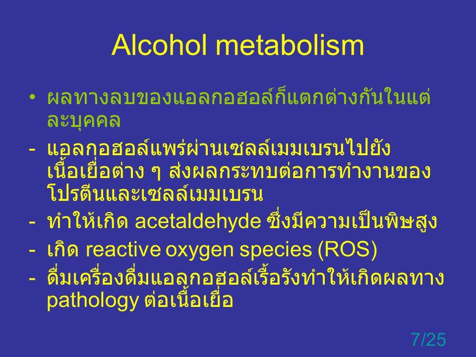 Alcohol metabolism ผลทางลบของแอลกอฮอล์ก็แตกต่างกันในแต่ ละบุคคล - แอลกอฮอล์แพร่ผ่านเซลล์เมมเบรนไปยัง เนื้อเยื่อต่าง ๆ ส่งผลกระทบต่อการทำงานของ โปรตีนและเซลล์เมมเบรน - ทำให้เกิด acetaldehyde ซึ่งมีความเป็นพิษสูง - เกิด reactive oxygen species (ROS) - ดื่มเครื่องดื่มแอลกอฮอล์เรื้อรังทำให้เกิดผลทาง pathology ต่อเนื้อเยื่อ 7/25