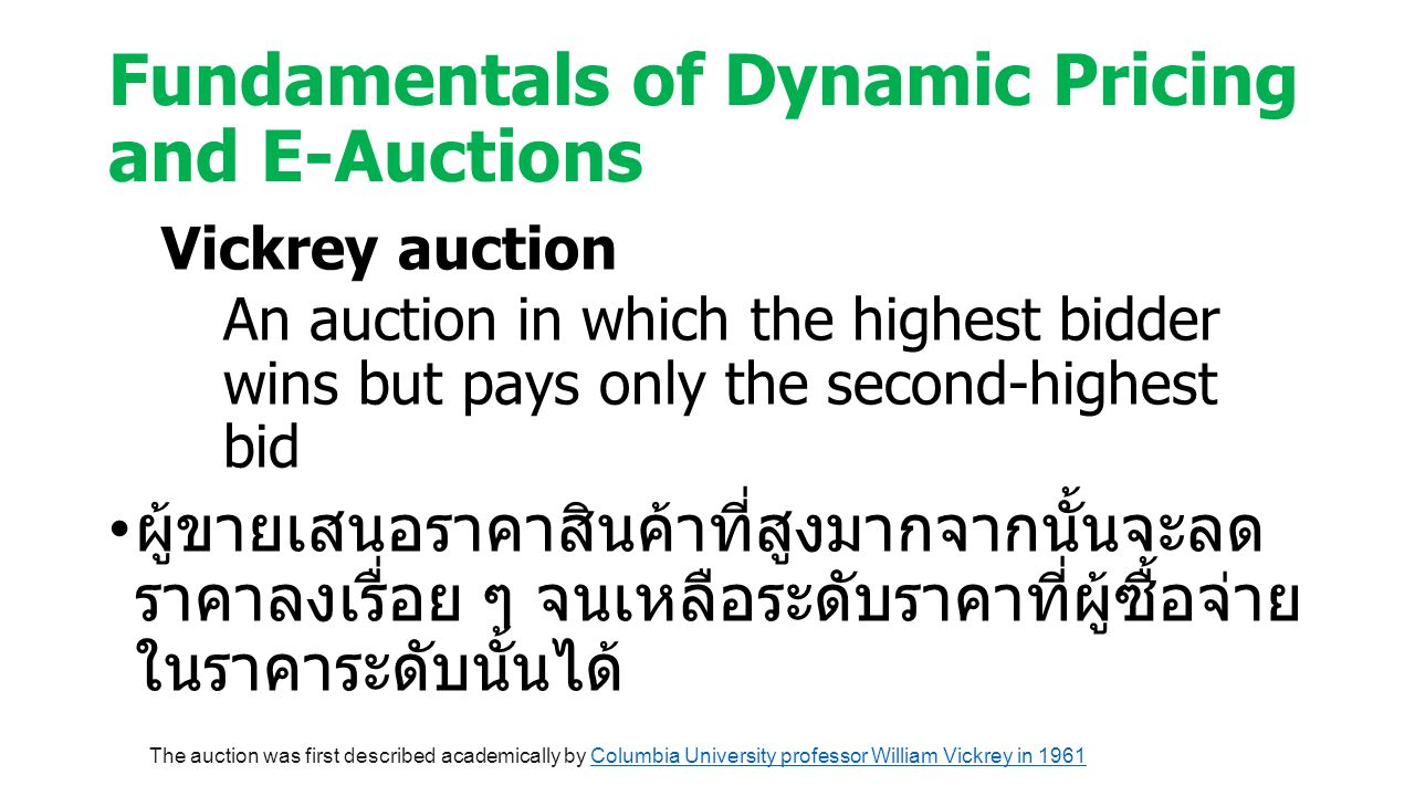 Fundamentals of Dynamic Pricing and E-Auctions Vickrey auction An auction in which the highest bidder wins but pays only the second-highest bid ผู้ขายเสนอราคาสินค้าที่สูงมากจากนั้นจะลด ราคาลงเรื่อย ๆ จนเหลือระดับราคาที่ผู้ซื้อจ่าย ในราคาระดับนั้นได้ The auction was first described academically by Columbia University professor William Vickrey in 1961Columbia University professor William Vickrey in 1961