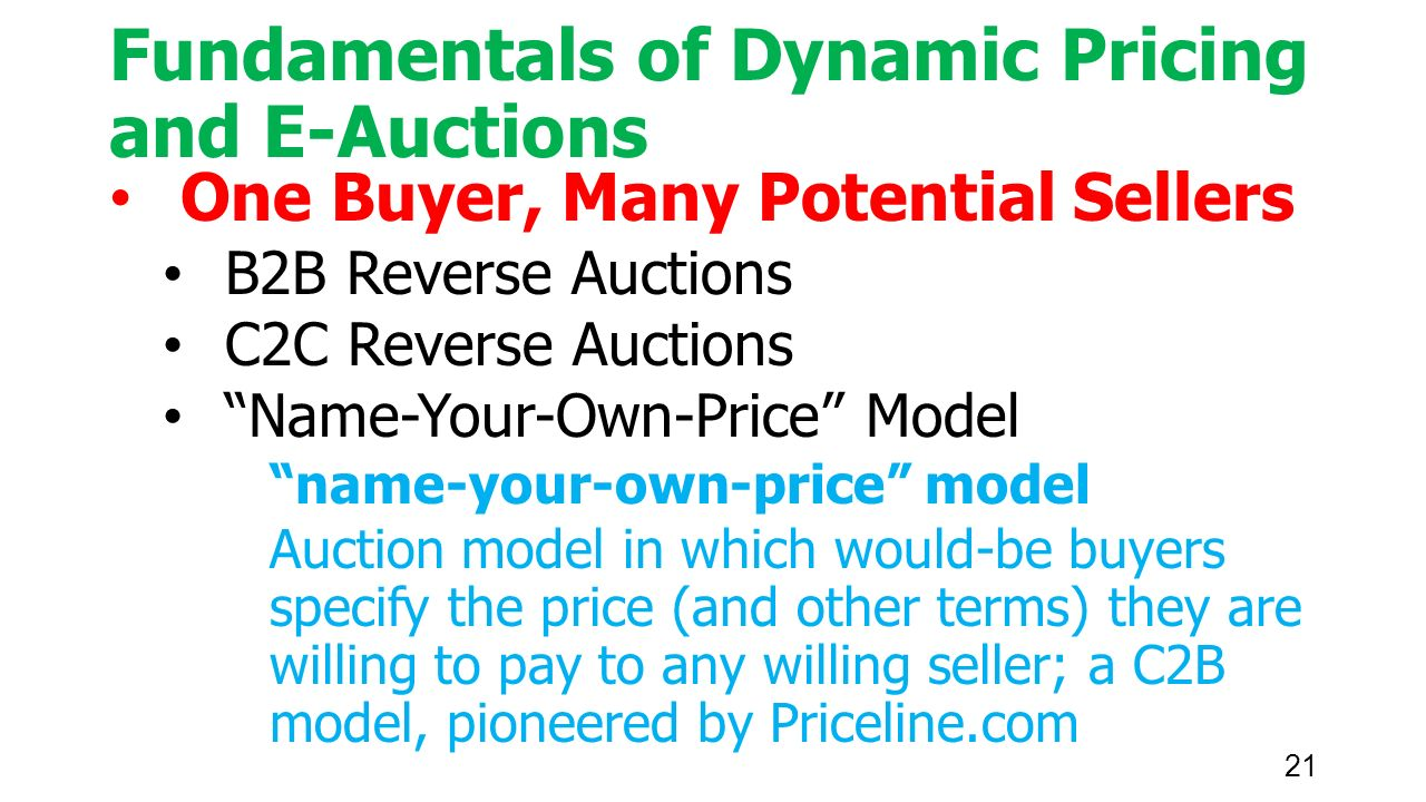21 Fundamentals of Dynamic Pricing and E-Auctions One Buyer, Many Potential Sellers B2B Reverse Auctions C2C Reverse Auctions Name-Your-Own-Price Model name-your-own-price model Auction model in which would-be buyers specify the price (and other terms) they are willing to pay to any willing seller; a C2B model, pioneered by Priceline.com