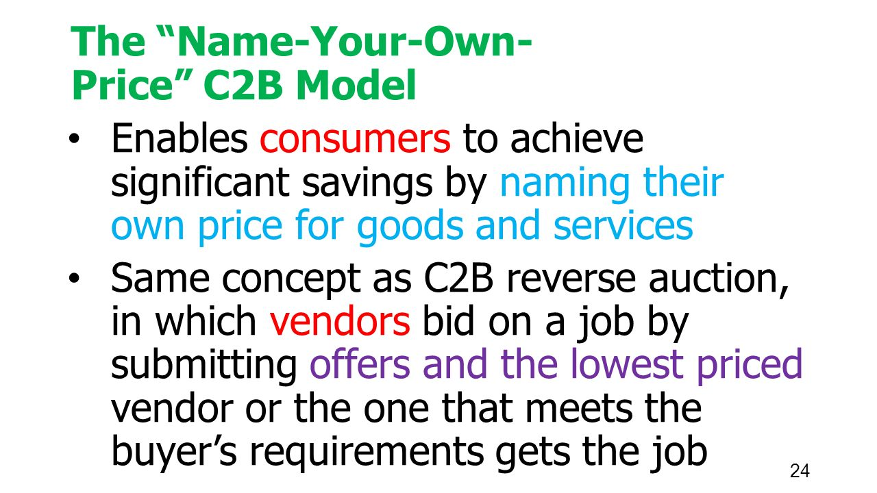 24 The Name-Your-Own- Price C2B Model Enables consumers to achieve significant savings by naming their own price for goods and services Same concept as C2B reverse auction, in which vendors bid on a job by submitting offers and the lowest priced vendor or the one that meets the buyer's requirements gets the job