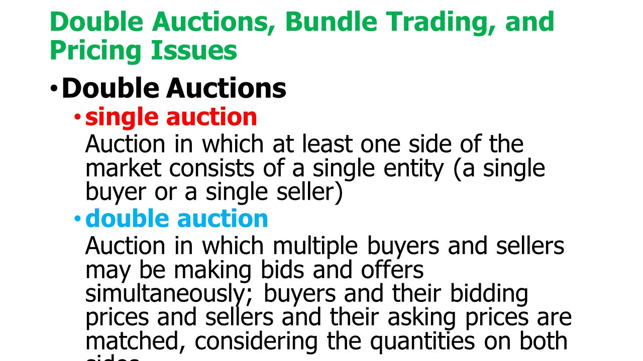 Double Auctions, Bundle Trading, and Pricing Issues Double Auctions single auction Auction in which at least one side of the market consists of a single entity (a single buyer or a single seller) double auction Auction in which multiple buyers and sellers may be making bids and offers simultaneously; buyers and their bidding prices and sellers and their asking prices are matched, considering the quantities on both sides