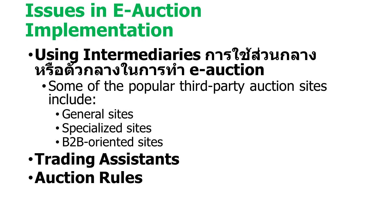 Issues in E-Auction Implementation Using Intermediaries การใช้ส่วนกลาง หรือตัวกลางในการทำ e-auction Some of the popular third-party auction sites include: General sites Specialized sites B2B-oriented sites Trading Assistants Auction Rules