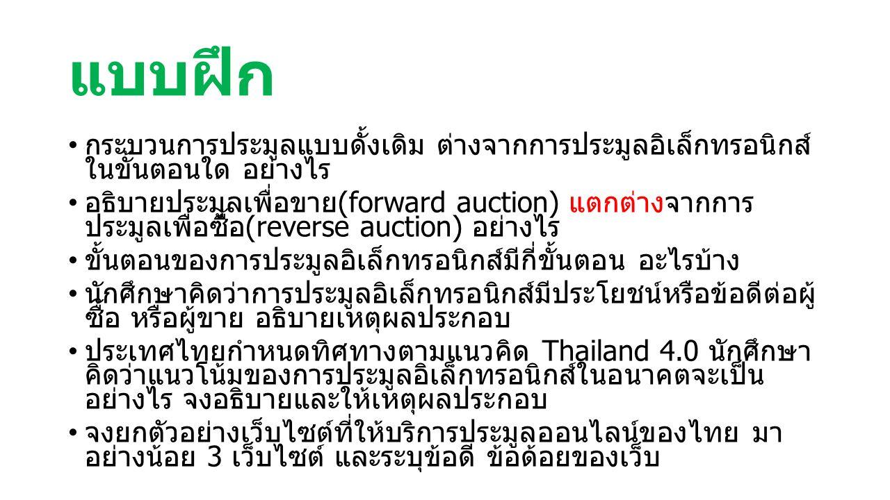 แบบฝึก กระบวนการประมูลแบบดั้งเดิม ต่างจากการประมูลอิเล็กทรอนิกส์ ในขั้นตอนใด อย่างไร อธิบายประมูลเพื่อขาย (forward auction) แตกต่างจากการ ประมูลเพื่อซื้อ (reverse auction) อย่างไร ขั้นตอนของการประมูลอิเล็กทรอนิกส์มีกี่ขั้นตอน อะไรบ้าง นักศึกษาคิดว่าการประมูลอิเล็กทรอนิกส์มีประโยชน์หรือข้อดีต่อผู้ ซื้อ หรือผู้ขาย อธิบายเหตุผลประกอบ ประเทศไทยกำหนดทิศทางตามแนวคิด Thailand 4.0 นักศึกษา คิดว่าแนวโน้มของการประมูลอิเล็กทรอนิกส์ในอนาคตจะเป็น อย่างไร จงอธิบายและให้เหตุผลประกอบ จงยกตัวอย่างเว็บไซต์ที่ให้บริการประมูลออนไลน์ของไทย มา อย่างน้อย 3 เว็บไซต์ และระบุข้อดี ข้อด้อยของเว็บ