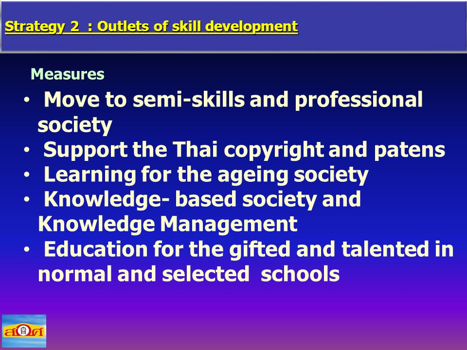 Strategy 2 : Outlets of skill development Measures Move to semi-skills and professional society Support the Thai copyright and patens Learning for the ageing society Knowledge- based society and Knowledge Management Education for the gifted and talented in normal and selected schools