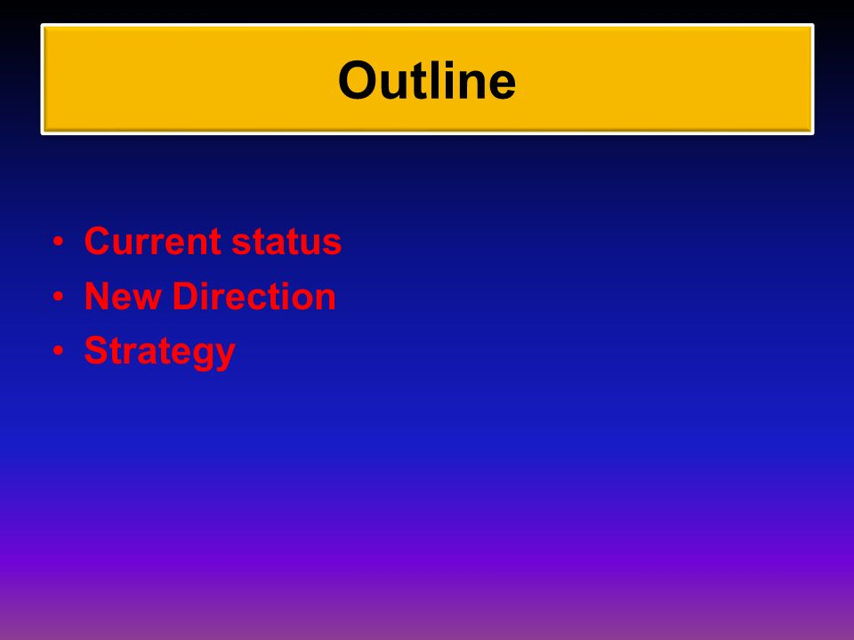 Outline Current status New Direction Strategy