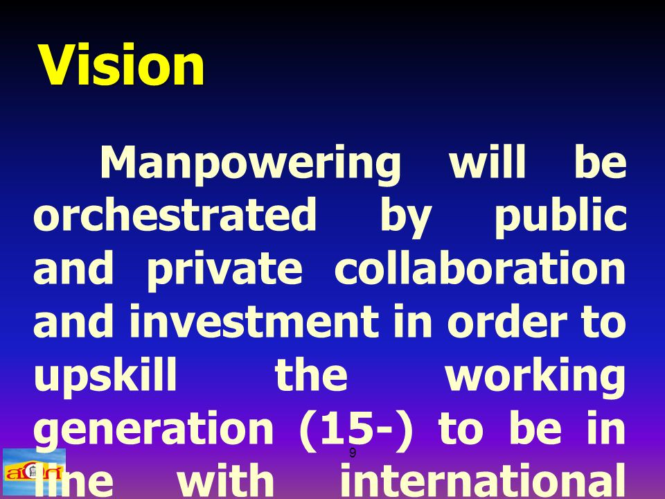 9 Vision Manpowering will be orchestrated by public and private collaboration and investment in order to upskill the working generation (15-) to be in line with international standards