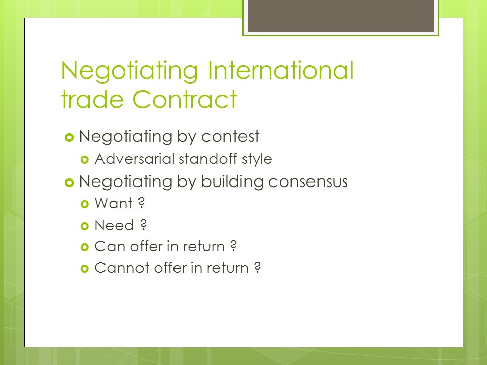 Negotiating International trade Contract  Negotiating by contest  Adversarial standoff style  Negotiating by building consensus  Want .