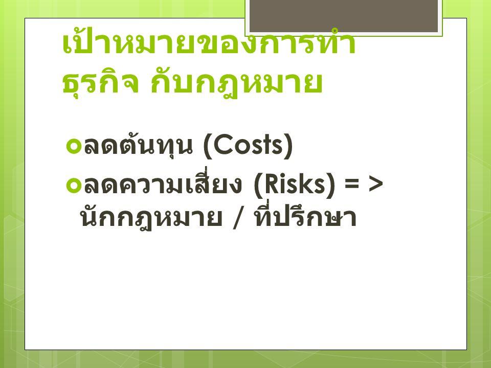 เป้าหมายของการทำ ธุรกิจ กับกฎหมาย  ลดต้นทุน (Costs)  ลดความเสี่ยง (Risks) = > นักกฎหมาย / ที่ปรึกษา