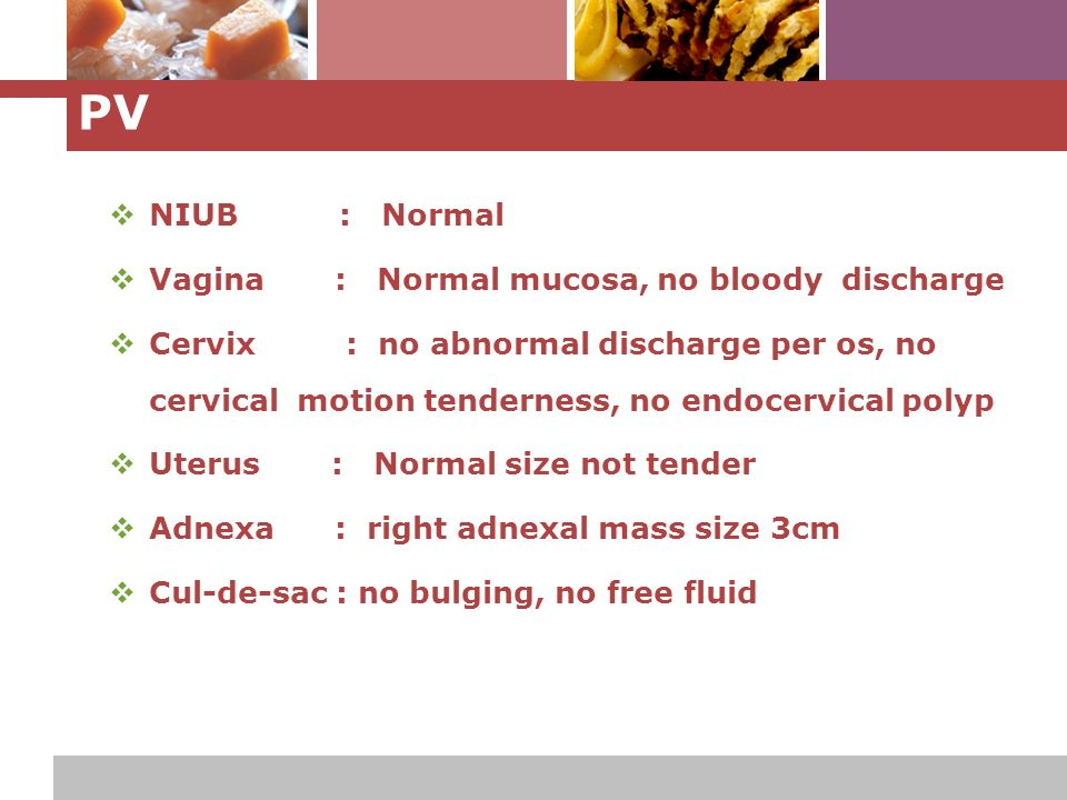 L o g o PV  NIUB : Normal  Vagina : Normal mucosa, no bloody discharge  Cervix : no abnormal discharge per os, no cervical motion tenderness, no endocervical polyp  Uterus : Normal size not tender  Adnexa : right adnexal mass size 3cm  Cul-de-sac : no bulging, no free fluid