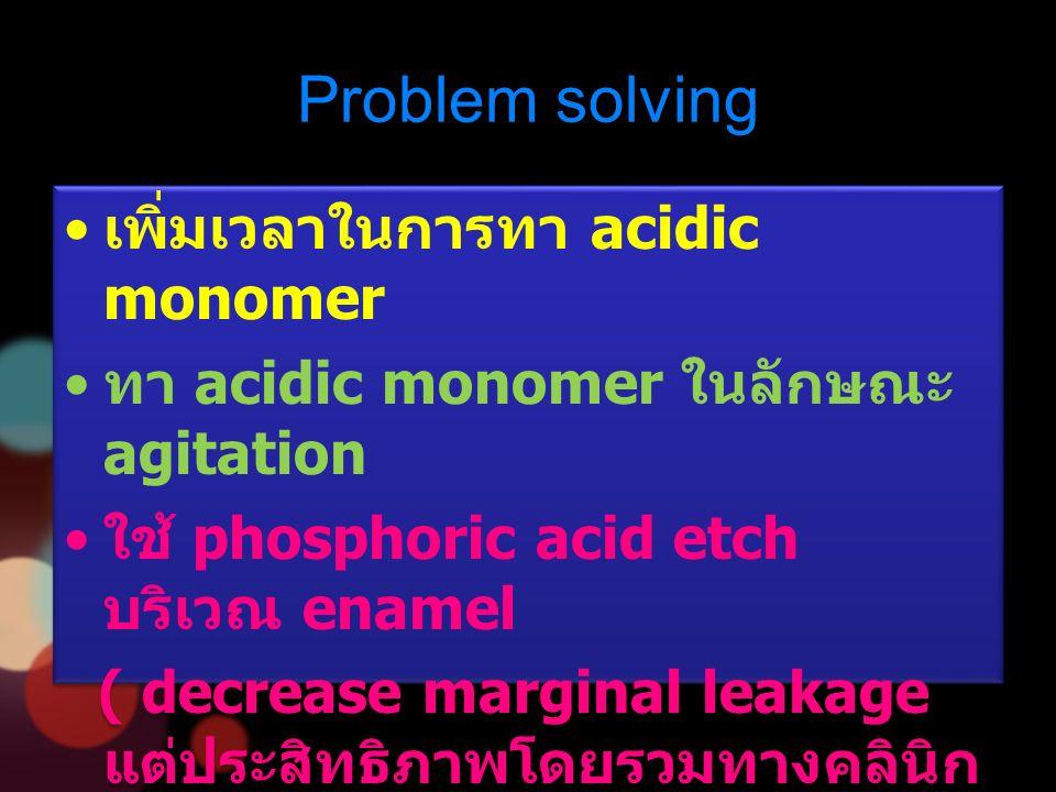 Problem solving เพิ่มเวลาในการทา acidic monomer ทา acidic monomer ในลักษณะ agitation ใช้ phosphoric acid etch บริเวณ enamel ( decrease marginal leakage แต่ประสิทธิภาพโดยรวมทางคลินิก ไม่ต่างจากใช้ self-etch adhesive ตามลำพัง ) เพิ่มเวลาในการทา acidic monomer ทา acidic monomer ในลักษณะ agitation ใช้ phosphoric acid etch บริเวณ enamel ( decrease marginal leakage แต่ประสิทธิภาพโดยรวมทางคลินิก ไม่ต่างจากใช้ self-etch adhesive ตามลำพัง )