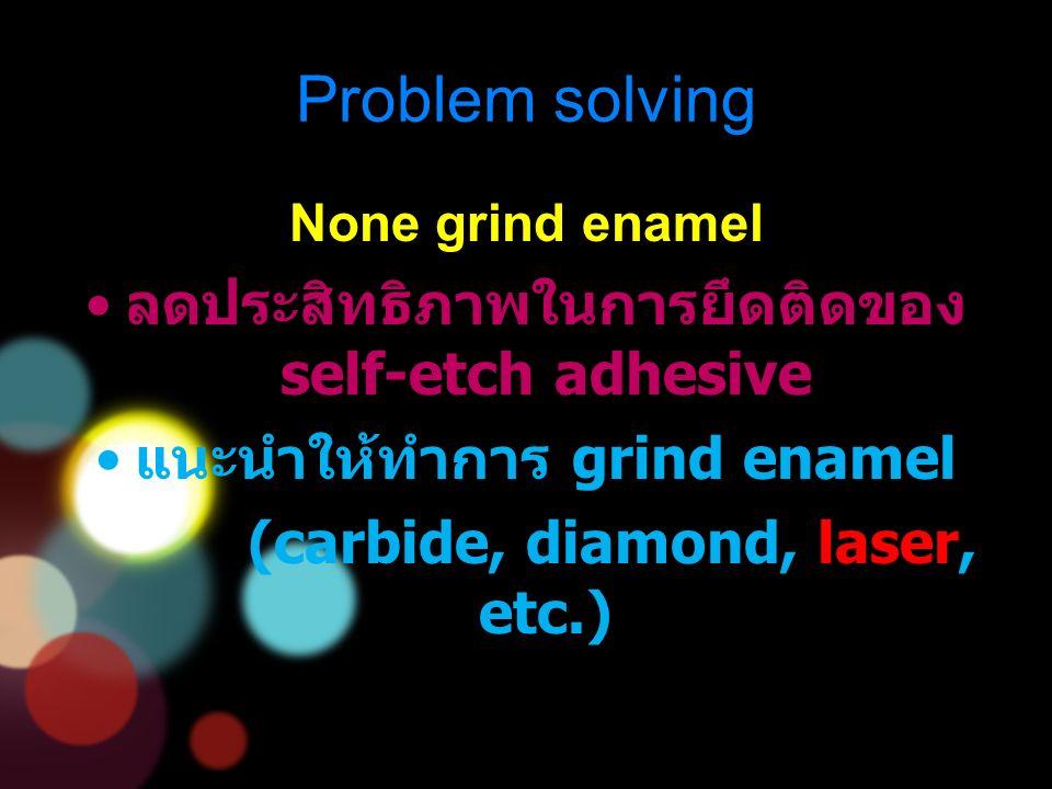 None grind enamel ลดประสิทธิภาพในการยึดติดของ self-etch adhesive แนะนำให้ทำการ grind enamel (carbide, diamond, laser, etc.) Problem solving