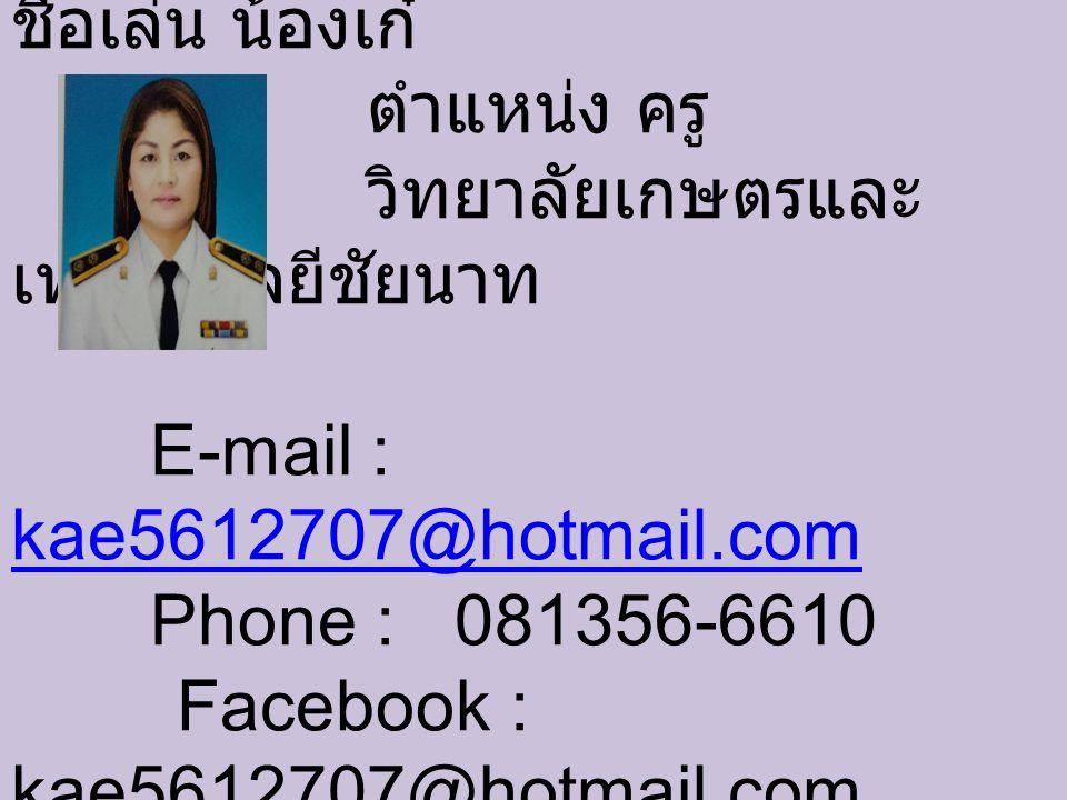 นางสาวจันสิมา ดีสมบูรณ์ ชื่อเล่น น้องเก๋ ตำแหน่ง ครู วิทยาลัยเกษตรและ เทคโนโลยีชัยนาท E-mail : kae5612707@hotmail.com Phone : 081356-6610 Facebook : kae5612707@hotmail.com kae5612707@hotmail.com