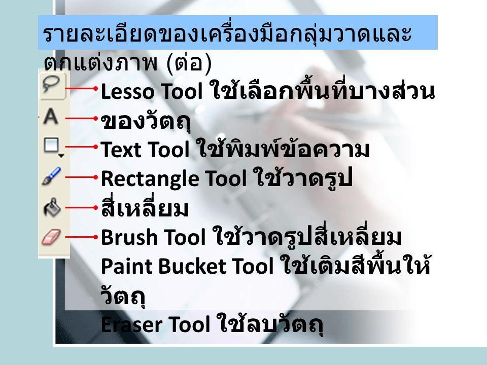 Lesso Tool ใช้เลือกพื้นที่บางส่วน ของวัตถุ Text Tool ใช้พิมพ์ข้อความ Rectangle Tool ใช้วาดรูป สี่เหลี่ยม Brush Tool ใช้วาดรูปสี่เหลี่ยม Paint Bucket Tool ใช้เติมสีพื้นให้ วัตถุ Eraser Tool ใช้ลบวัตถุ รายละเอียดของเครื่องมือกลุ่มวาดและ ตกแต่งภาพ ( ต่อ )