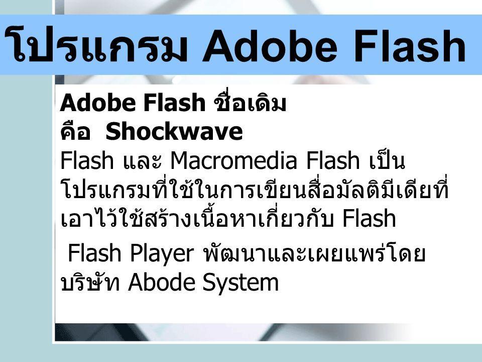 โปรแกรม Adobe Flash Adobe Flash ชื่อเดิม คือ Shockwave Flash และ Macromedia Flash เป็น โปรแกรมที่ใช้ในการเขียนสื่อมัลติมีเดียที่ เอาไว้ใช้สร้างเนื้อหาเกี่ยวกับ Flash Flash Player พัฒนาและเผยแพร่โดย บริษัท Abode System