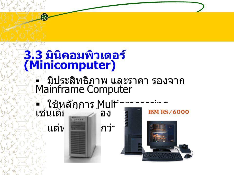 3.3 มินิคอมพิวเตอร์ (Minicomputer)  มีประสิทธิภาพ และราคา รองจาก Mainframe Computer  ใช้หลักการ Multiprocessing เช่นเดียวกับเครื่อง Mainframe แต่ทำงานช้ากว่า