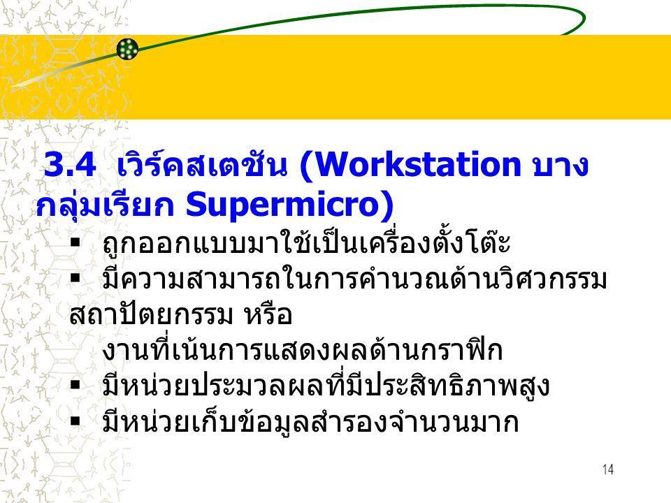 14 3.4 เวิร์คสเตชัน (Workstation บาง กลุ่มเรียก Supermicro)  ถูกออกแบบมาใช้เป็นเครื่องตั้งโต๊ะ  มีความสามารถในการคำนวณด้านวิศวกรรม สถาปัตยกรรม หรือ งานที่เน้นการแสดงผลด้านกราฟิก  มีหน่วยประมวลผลที่มีประสิทธิภาพสูง  มีหน่วยเก็บข้อมูลสำรองจำนวนมาก