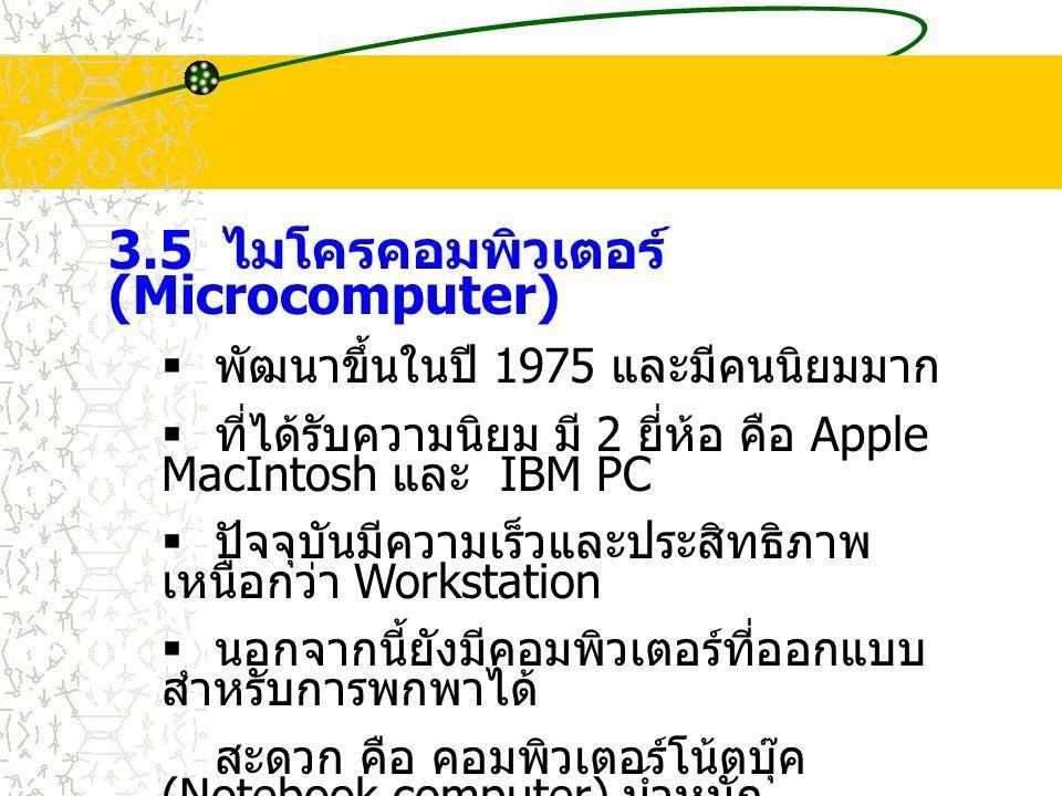 3.5 ไมโครคอมพิวเตอร์ (Microcomputer)  พัฒนาขึ้นในปี 1975 และมีคนนิยมมาก  ที่ได้รับความนิยม มี 2 ยี่ห้อ คือ Apple MacIntosh และ IBM PC  ปัจจุบันมีความเร็วและประสิทธิภาพ เหนือกว่า Workstation  นอกจากนี้ยังมีคอมพิวเตอร์ที่ออกแบบ สำหรับการพกพาได้ สะดวก คือ คอมพิวเตอร์โน้ตบุ๊ค (Notebook computer) น้ำหนัก เบา เหมาะแก่การพกพา