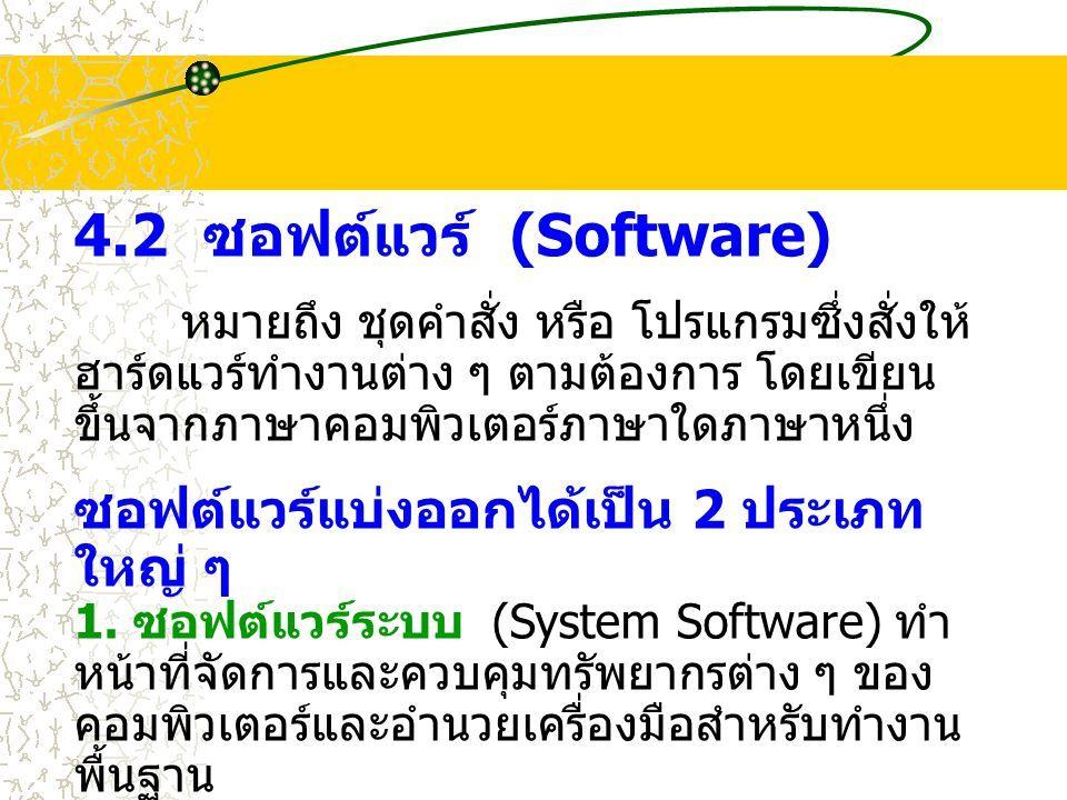4.2 ซอฟต์แวร์ (Software) หมายถึง ชุดคำสั่ง หรือ โปรแกรมซึ่งสั่งให้ ฮาร์ดแวร์ทำงานต่าง ๆ ตามต้องการ โดยเขียน ขึ้นจากภาษาคอมพิวเตอร์ภาษาใดภาษาหนึ่ง ซอฟต์แวร์แบ่งออกได้เป็น 2 ประเภท ใหญ่ ๆ 1.