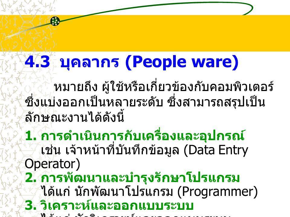 4.3 บุคลากร (People ware) หมายถึง ผู้ใช้หรือเกี่ยวข้องกับคอมพิวเตอร์ ซึ่งแบ่งออกเป็นหลายระดับ ซึ่งสามารถสรุปเป็น ลักษณะงานได้ดังนี้ 1.