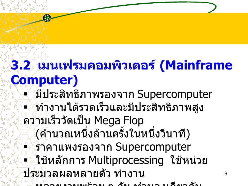 9 3.2 เมนเฟรมคอมพิวเตอร์ (Mainframe Computer)  มีประสิทธิภาพรองจาก Supercomputer  ทำงานได้รวดเร็วและมีประสิทธิภาพสูง ความเร็ววัดเป็น Mega Flop ( คำนวณหนึ่งล้านครั้งในหนึ่งวินาที )  ราคาแพงรองจาก Supercomputer  ใช้หลักการ Multiprocessing ใช้หน่วย ประมวลผลหลายตัว ทำงาน หลายงานพร้อม ๆ กัน ทำนองเดียวกับ Supercomputer แต่จำนวนจะ น้อยกว่า