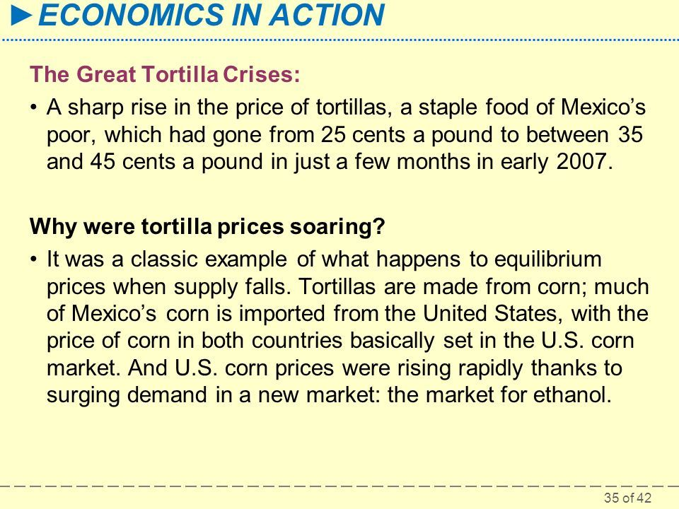 35 of 42 ►ECONOMICS IN ACTION The Great Tortilla Crises: A sharp rise in the price of tortillas, a staple food of Mexico's poor, which had gone from 25 cents a pound to between 35 and 45 cents a pound in just a few months in early 2007.