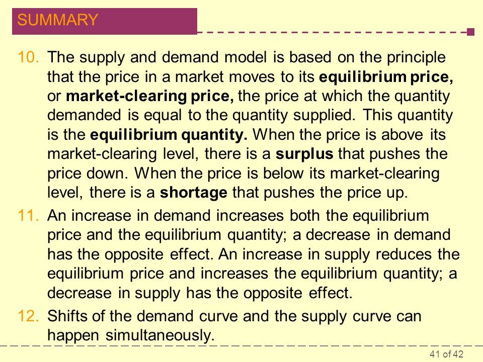 41 of 42 SUMMARY 10.The supply and demand model is based on the principle that the price in a market moves to its equilibrium price, or market-clearing price, the price at which the quantity demanded is equal to the quantity supplied.