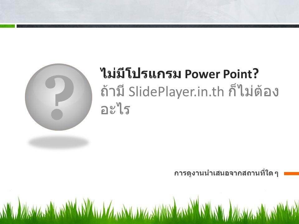 ? ไม่มีโปรแกรม Power Point ? ถ้ามี SlidePlayer.in.th ก็ไม่ต้อง อะไร การดูงานนำเสนอจากสถานที่ใด ๆ