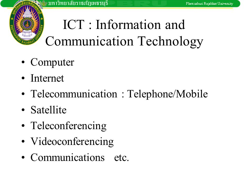 ICT : Information and Communication Technology •Computer •Internet •Telecommunication : Telephone/Mobile •Satellite •Teleconferencing •Videoconferenci