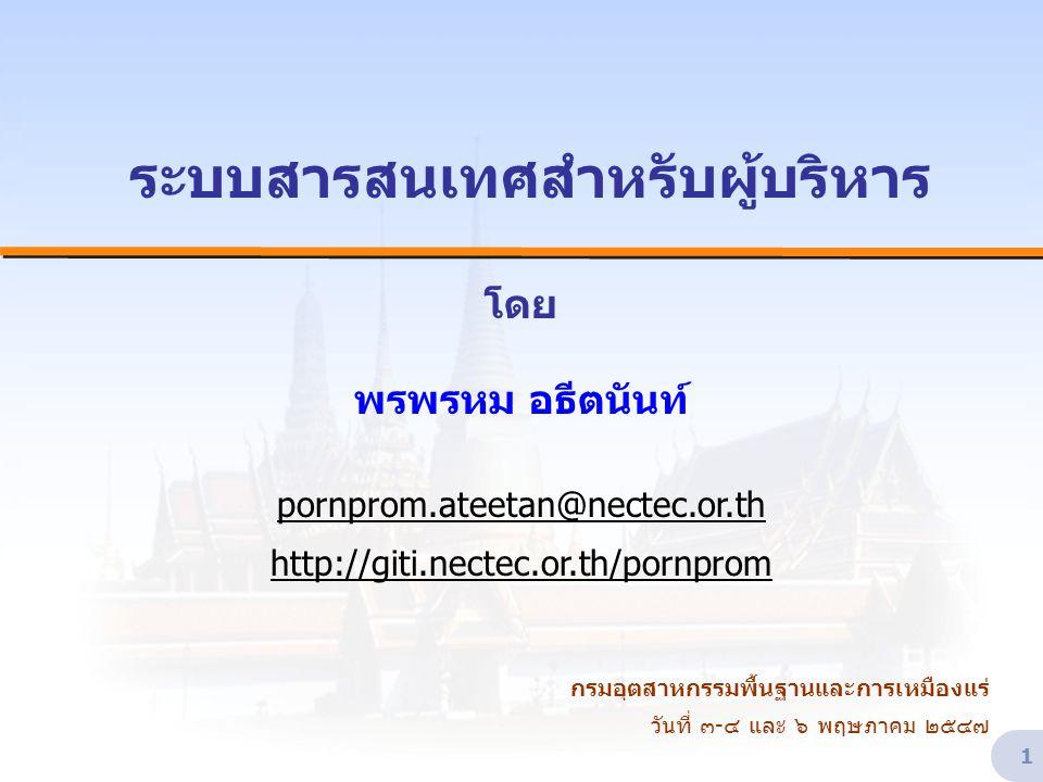 1 ระบบสารสนเทศสำหรับผู้บริหาร โดย พรพรหม อธีตนันท์ pornprom.ateetan@nectec.or.th http://giti.nectec.or.th/pornprom กรมอุตสาหกรรมพื้นฐานและการเหมืองแร่