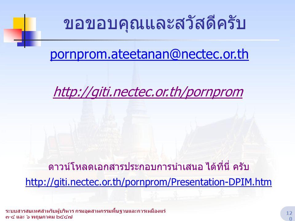 ระบบสารสนเทศสำหรับผู้บริหาร กรมอุตสาหกรรมพื้นฐานและการเหมืองแร่ ๓-๔ และ ๖ พฤษภาคม ๒๕๔๗ 12 0 ขอขอบคุณและสวัสดีครับ pornprom.ateetanan@nectec.or.th http
