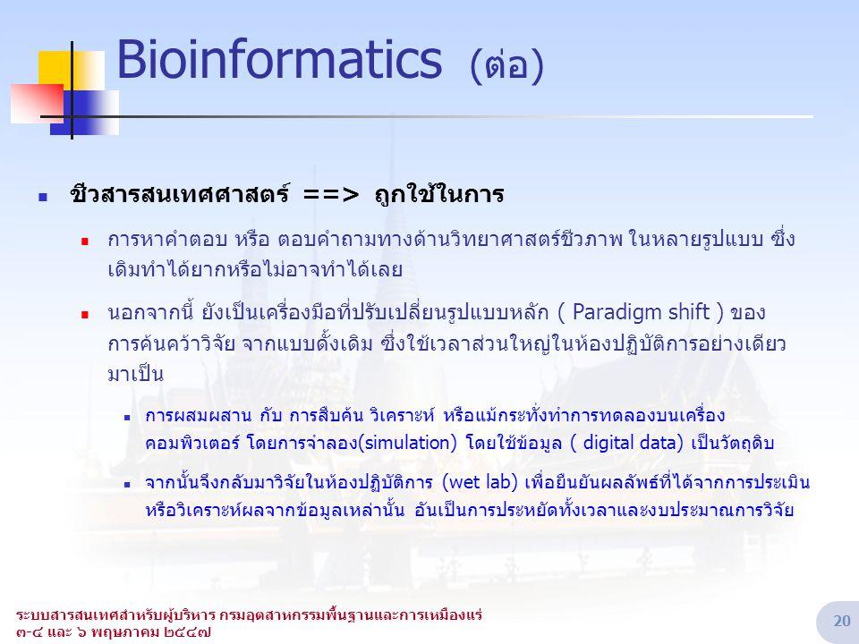 ระบบสารสนเทศสำหรับผู้บริหาร กรมอุตสาหกรรมพื้นฐานและการเหมืองแร่ ๓-๔ และ ๖ พฤษภาคม ๒๕๔๗ 20 Bioinformatics (ต่อ)  ชีวสารสนเทศศาสตร์ ==> ถูกใช้ในการ  ก
