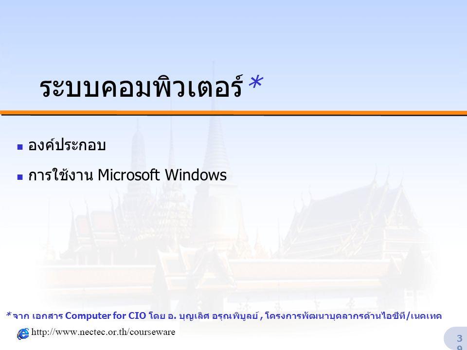 39 ระบบคอมพิวเตอร์*  องค์ประกอบ  การใช้งาน Microsoft Windows * จาก เอกสาร Computer for CIO โดย อ. บุญเลิศ อรุณพิบูลย์, โครงการพัฒนาบุคลากรด้านไอซีที