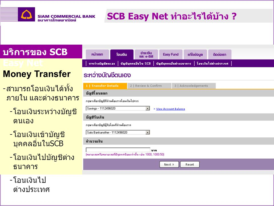 Money Transfer - สามารถโอนเงินได้ทั้ง ภายใน และต่างธนาคาร - โอนเงินระหว่างบัญชี ตนเอง - โอนเงินเข้าบัญชี บุคคลอื่นใน SCB - โอนเงินไปบัญชีต่าง ธนาคาร - โอนเงินไป ต่างประเทศ บริการของ SCB Easy Net SCB Easy Net ทำอะไรได้บ้าง ?