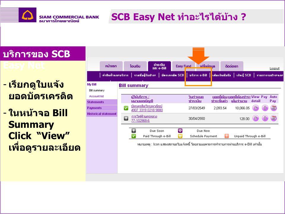 - เรียกดูใบแจ้ง ยอดบัตรเครดิต - ในหน้าจอ Bill Summary Click View เพื่อดูรายละเอียด บริการของ SCB Easy Net SCB Easy Net ทำอะไรได้บ้าง ?