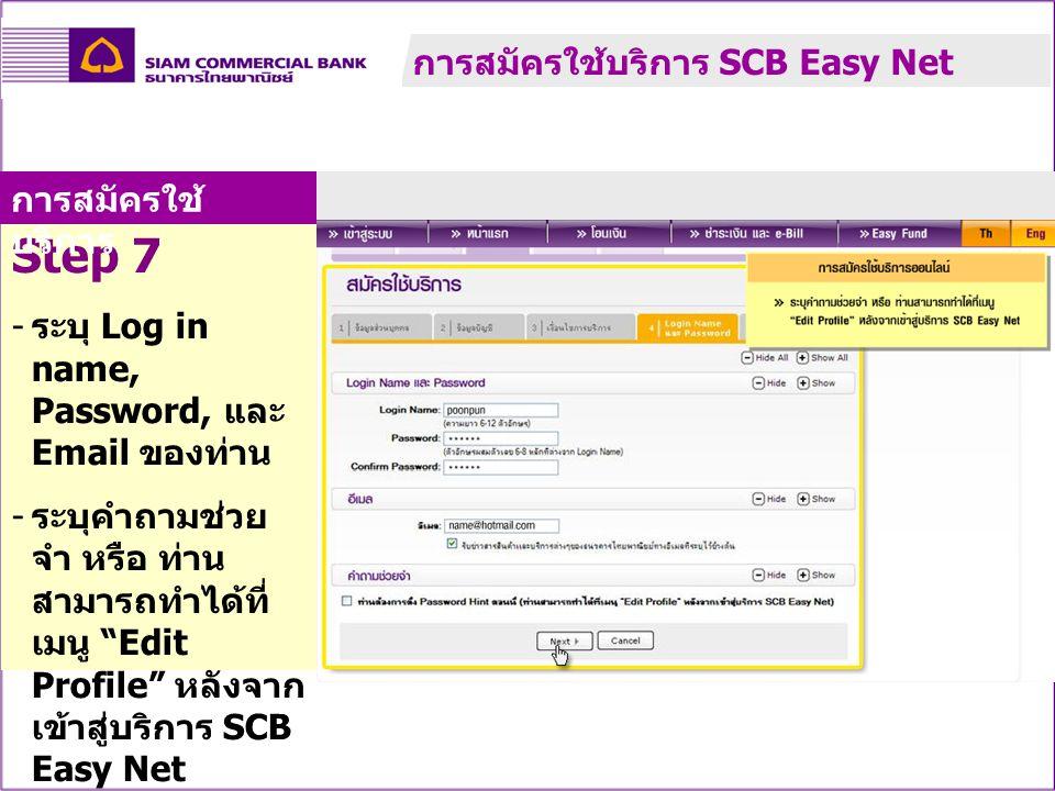 "Step 7 - ระบุ Log in name, Password, และ Email ของท่าน - ระบุคำถามช่วย จำ หรือ ท่าน สามารถทำได้ที่ เมนู ""Edit Profile"" หลังจาก เข้าสู่บริการ SCB Easy"