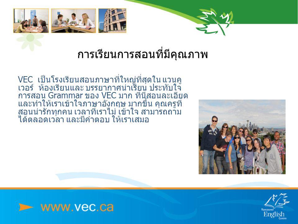 การเรียนการสอนที่มีุคุณภาพ VEC เป็นโรงเรียนสอนภาษาที่ใหญ่ที่สุดใน แวนคู เวอร์ ห้องเรียนและ บรรยากาศน่าเรียน ประทับใจ การสอน Grammar ของ VEC มาก ที่นี่สอนละเอียด และทำให้เราเข้าใจภาษาอังกฤษ มากขึ้น คุณครูที่ สอนน่ารักทุกคน เวลาที่เราไม่ เข้าใจ สามารถถาม ได้ตลอดเวลา และมีคำตอบ ให้เราเสมอ
