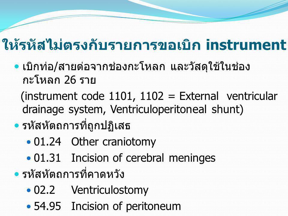 ให้รหัสไม่ตรงกับรายการขอเบิก instrument  เบิกท่อ/สายต่อจากช่องกะโหลก และวัสดุใช้ในช่อง กะโหลก 26 ราย (instrument code 1101, 1102 = External ventricul