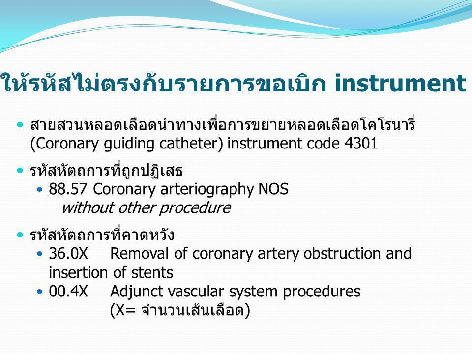 ให้รหัสไม่ตรงกับรายการขอเบิก instrument  สายสวนหลอดเลือดนำทางเพื่อการขยายหลอดเลือดโคโรนารี่ (Coronary guiding catheter) instrument code 4301  รหัสหั