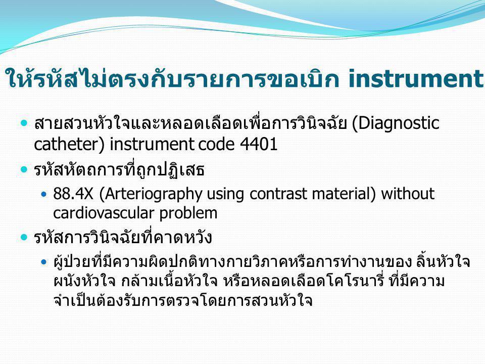 ให้รหัสไม่ตรงกับรายการขอเบิก instrument  สายสวนหัวใจและหลอดเลือดเพื่อการวินิจฉัย (Diagnostic catheter) instrument code 4401  รหัสหัตถการที่ถูกปฏิเสธ