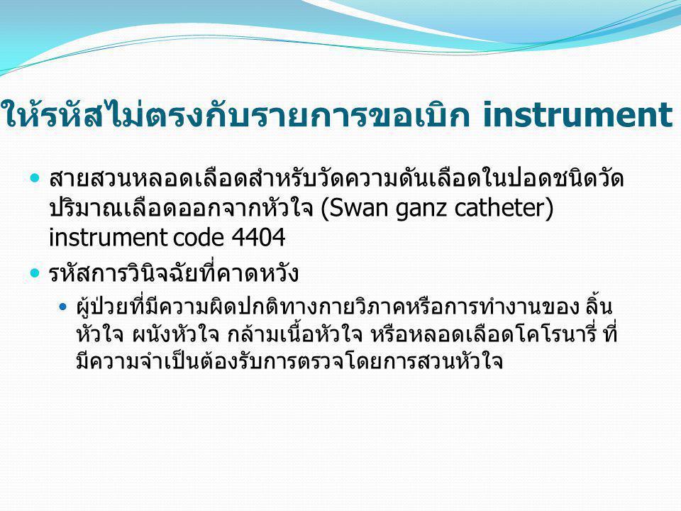 ให้รหัสไม่ตรงกับรายการขอเบิก instrument  สายสวนหลอดเลือดสำหรับวัดความดันเลือดในปอดชนิดวัด ปริมาณเลือดออกจากหัวใจ (Swan ganz catheter) instrument code