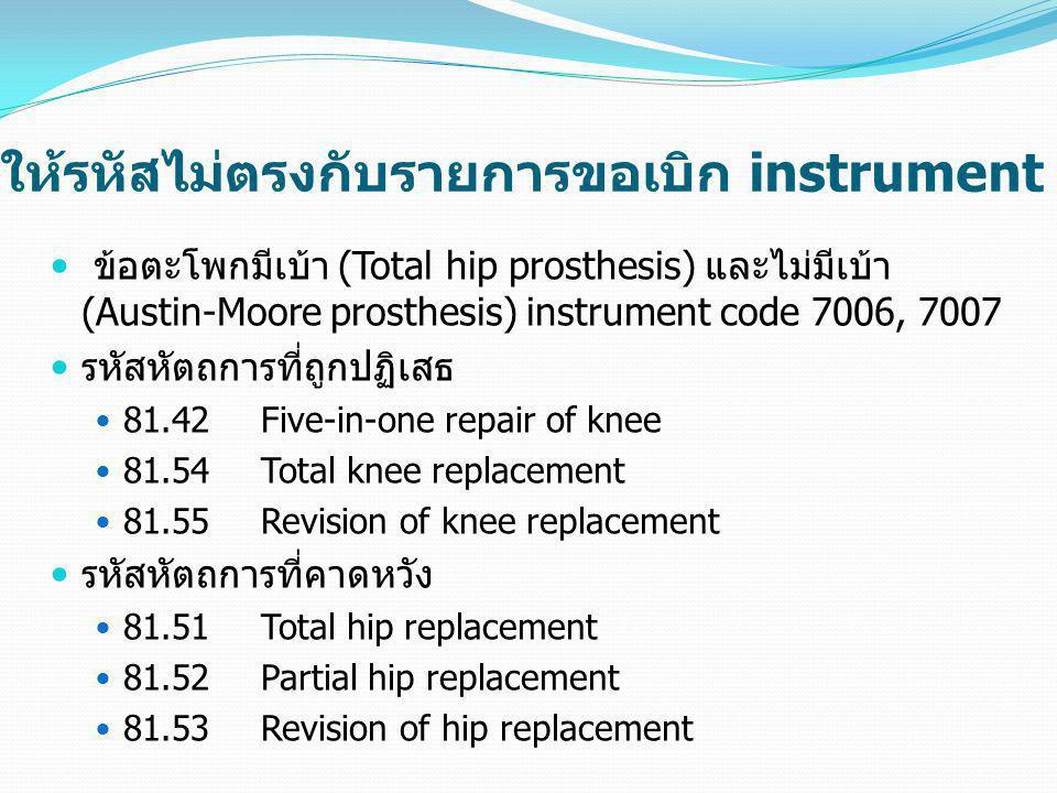 ให้รหัสไม่ตรงกับรายการขอเบิก instrument  ข้อตะโพกมีเบ้า (Total hip prosthesis) และไม่มีเบ้า (Austin-Moore prosthesis) instrument code 7006, 7007  รห