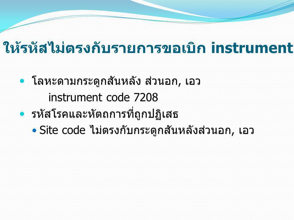 ให้รหัสไม่ตรงกับรายการขอเบิก instrument  โลหะดามกระดูกสันหลัง ส่วนอก, เอว instrument code 7208  รหัสโรคและหัตถการที่ถูกปฏิเสธ  Site code ไม่ตรงกับก